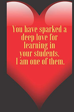 You have sparked a deep love for learning in your students. I am one of them .: 110 Pages, Size 6x9  Write in your Idea and Thoughts ,a Gift with ... and high scool teacher in valentin's day