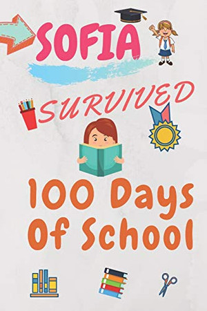 Sofia Survived 100 Days Of School: Funny Notebook For Girls Named Sofia,120 Pages, Composition Notebook Gift,  6 x 9, 100 days of school notebook, ... Best School gift for Little Girls Named Sofia