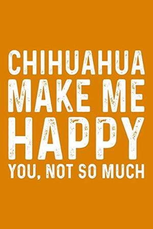 Chihuahua Make Me Happy You,Not So Much