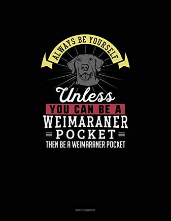 Always Be Yourself Unless You Can Be A Weimaraner Pocket Then Be A Weimaraner Pocket: Sketchbook