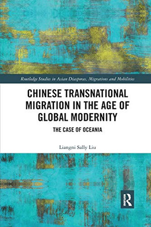 Chinese Transnational Migration in the Age of Global Modernity: The Case of Oceania (Routledge Studies in Asian Diasporas, Migrations and Mobilit)