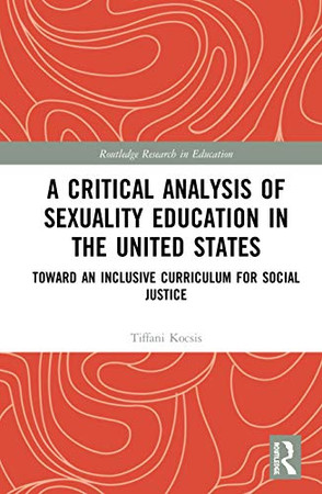 A Critical Analysis of Sexuality Education in the United States: Toward an Inclusive Curriculum for Social Justice (Routledge Research in Education)