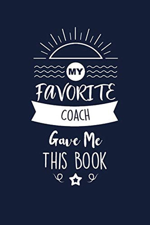 My Favorite Coach Gave Me This Book: Coach Thank You And Appreciation Gifts. Beautiful Gag Gift for Men and Women. Fun, Practical And Classy Alternative to a Card.