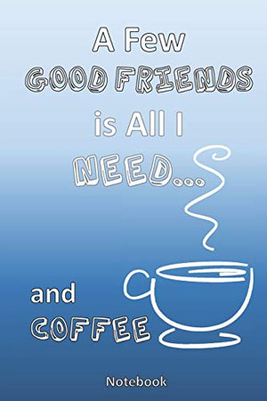 All I Need is a Few Good Friends...  and Coffee: A Coffee Lovers Notebook