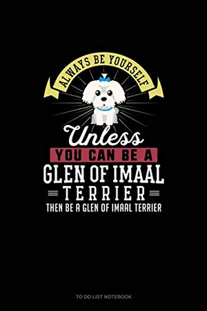 Always Be Yourself Unless You Can Be A Glen of Imaal Terrier Then Be A Glen of Imaal Terrier: To Do List Notebook