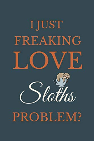 I Just Freakin Love Sloths Problem?: Novelty Notebook Gift For Sloths Lovers