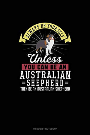 Always Be Yourself Unless You Can Be An Australian Shepherd Then Be An Australian Shepherd: To Do List Notebook