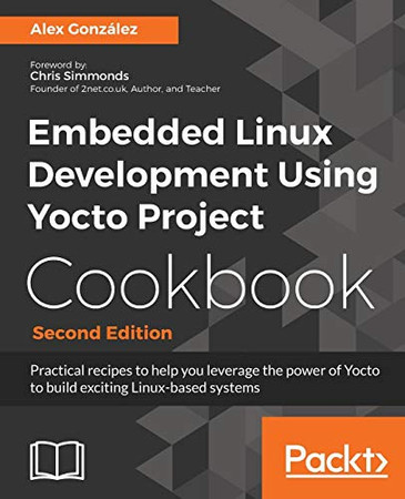 Embedded Linux Development Using Yocto Project Cookbook: Practical recipes to help you leverage the power of Yocto to build exciting Linux-based systems, 2nd Edition