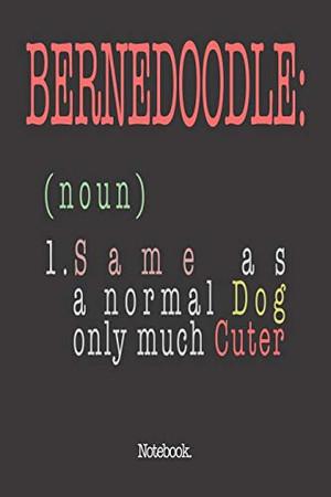 Bernedoodle (noun) 1. Same As A Normal Dog Only Much Cuter: Notebook