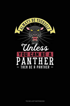 Always Be Yourself Unless You Can Be A Panther Then Be A Panther: To Do List Notebook