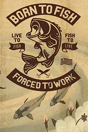 Born To Fish Forced To Work: Notebook For The Serious Fisherman To Record Fishing Trip Experiences | Fishing Trip Log Book