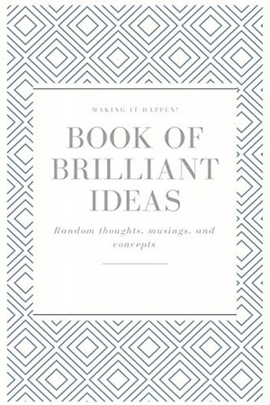 Making It Happen! Book Of Brilliant Ideas Random Thoughts, Musings, And Concepts Notebook