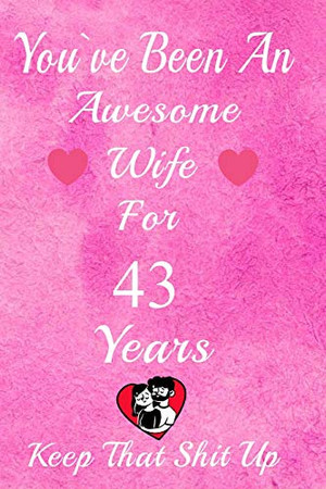 You've Been An Awesome Wife For 43  Years, Keep That Shit Up!: 43th Anniversary Gift For Husband: 43 Years Wedding Anniversary Gift For Men,43 Years Anniversary Gift For Him.