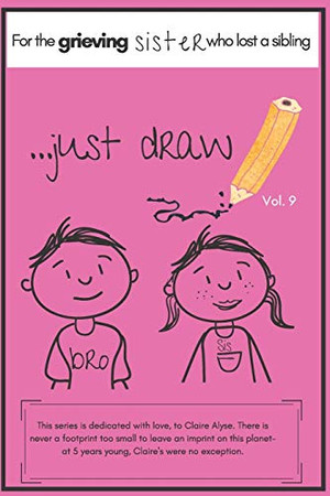 ...JUST DRAW. A BOOK FOR THE GRIEVING SISTER WHO HAS LOST A SIBLING VOL. 9: A MEMORY BOOK/SKETCHPAD TO HELP THE YOUNGER SIBLINGS PROCESS GRIEF (JULY IS BEREAVED PARENTS MONTH)