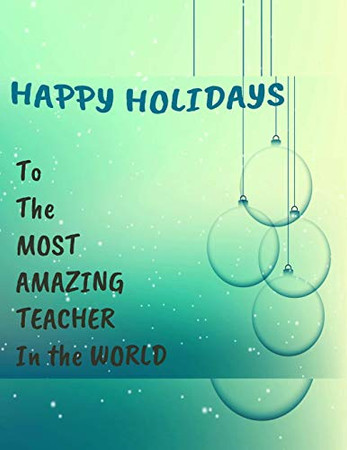 HAPPY HOLIDAYS - To The MOST AMAZING TEACHER In the WORLD, A Perfect Teacher Appreciation Gift: HOLIDAY Special Teacher Appreciation Notebook - A ... (Teacher Appreciation Notebook and Gifts)