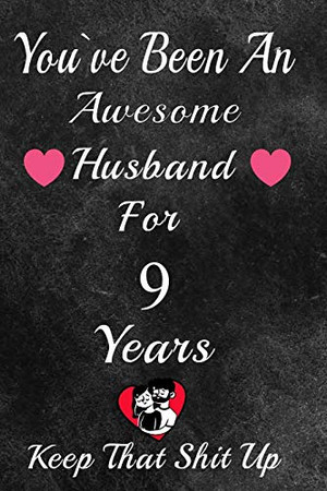 You've Been An Awesome Husband For 9 Years, Keep That Shit Up!: 9th Anniversary Gift For Husband: 9 Year Wedding Anniversary Gift For Men,9 Year Anniversary Gift For Him.