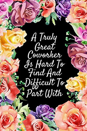 A Truly Great Coworker Is Hard To Find And Difficult To Part With: Watercolor Floral Cover Notebook   Employee Staff Colleague Coworker Gift Ideas   Cute Notebook