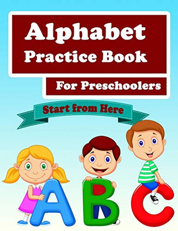 Alphabet Practice Book For Preschoolers: Handwriting Practice workbook, Kids to Learn and Practice the English Alphabet Letters from A to Z, Kids Ages 3-5, Start From Here
