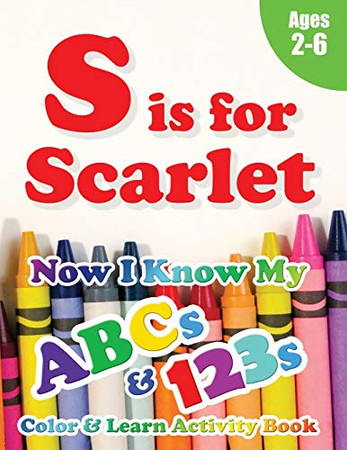 S is for Scarlet: Now I Know My ABCs and 123s Coloring & Activity Book with Writing and Spelling Exercises (Age 2-6) 128 Pages