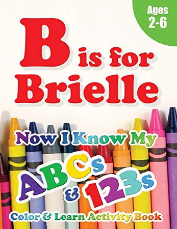 B is for Brielle: Now I Know My ABCs and 123s Coloring & Activity Book with Writing and Spelling Exercises (Age 2-6) 128 Pages