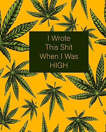 I Wrote This Shit When I Was HIGH: Yellow and Green 420 Weed Cannabis Marijuana Composition Notebook 8''x10'' (Weed Notebooks)