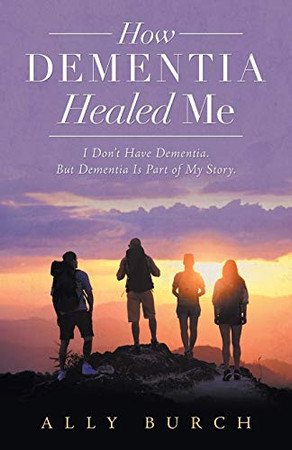 How Dementia Healed Me: I Don't Have Dementia. but Dementia Is Part of My Story.