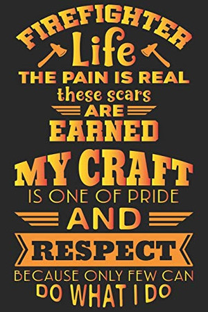 Firefighter life the pain is real these scars are earned my craft is one of pride and respect because only few can do what i do: A beautiful ... life notebook gift for proud fireman