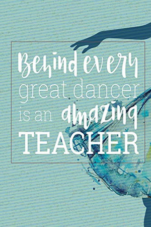 Behind Every Great Dancer Is an Amazing Teacher: Blank and Lined Journal for Dance Teacher Appreciation Gift
