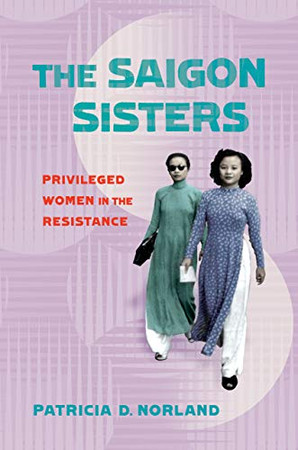 The Saigon Sisters: Privileged Women in the Resistance (NIU Southeast Asian Series)