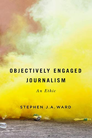 Objectively Engaged Journalism: An Ethic (Volume 78) (Mcgill-queen's Studies in the History of Ideas)
