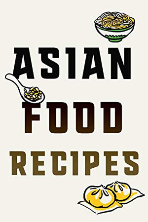 Asian Food Recipes: Recipe Notebook For Your Favorite Dishes From the East All in One Place