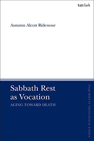 Sabbath Rest as Vocation: Aging Toward Death (T&T Clark Enquiries in Theological Ethics)