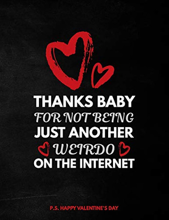 Valentine's Day Notebook: Thanks Baby For Not Being Just Another Weirdo On The Internet, Funny Valentines Gift Idea for Girlfriend or Boyfriend