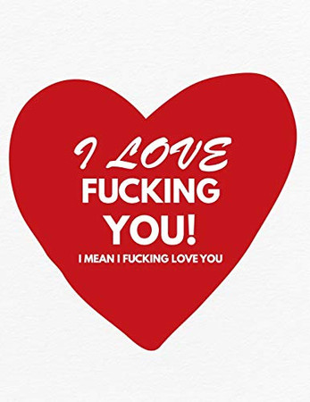 Valentine's Day Notebook: I Love Fucking You I Mean I Fucking Love You, Funny Valentines Gift Idea for Girlfriend or Boyfriend