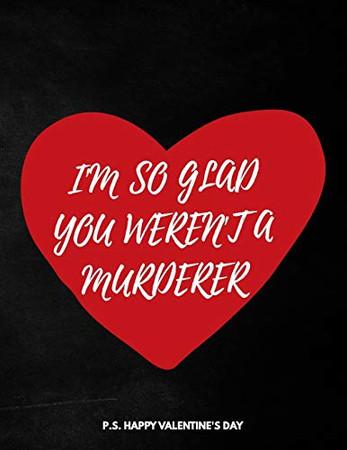 Valentine's Day Notebook: I'm So Glad You Weren't A Murderer, Hilarious Valentines Gift Idea for Boyfriend
