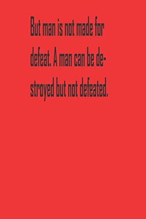 But man is not made for defeat. A man can be destroyed but not defeated.: A Tool For You To Write Those Crazy Ideas Down And Make Sure They Become Real.