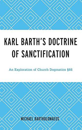 Karl Barth'S Doctrine Of Sanctification: An Exploration Of Church Dogmatics §66