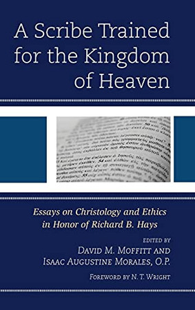 A Scribe Trained For The Kingdom Of Heaven: Essays On Christology And Ethics In Honor Of Richard B. Hays