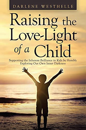 Raising The Love-Light Of A Child: Supporting The Inherent Brilliance In Kids By Humbly Exploring Our Own Inner Darkness (Paperback)