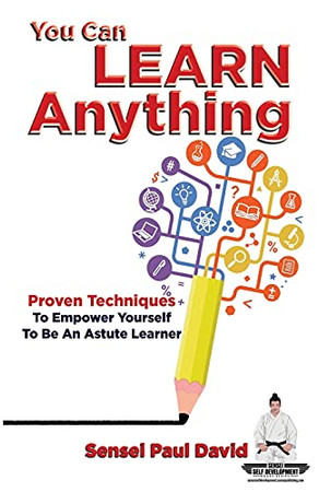 You Can Learn Anything: Proven Techniques To Empower Yourself To Be An Astute Learner (Sensei Self Development Series)
