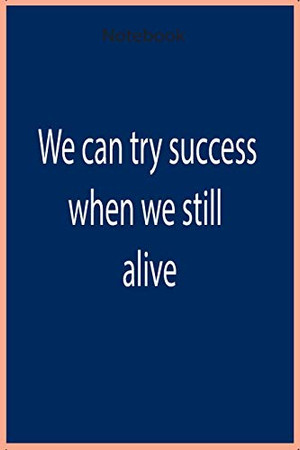 We can try to success when we still alive - Notebook: 12O pages - heghit quality - Notebook