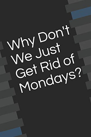 Why Don't We Just Get Rid of Mondays?