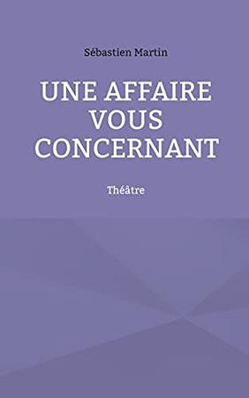 Une Affaire Vous Concernant: Théâtre (French Edition)