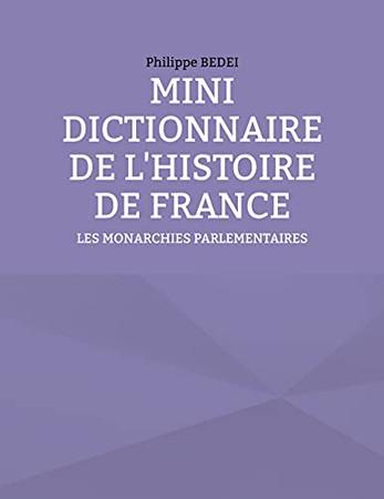 Mini Dictionnaire De L'Histoire De France: Les Monarchies Parlementaires (French Edition)