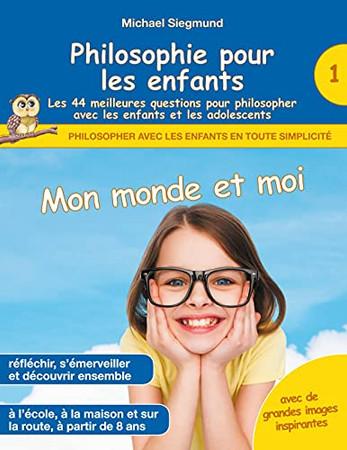 Philosophie Pour Les Enfants - Mon Monde Et Moi. Les 44 Meilleures Questions Pour Philosopher Avec Les Enfants Et Les Adolescents (French Edition)
