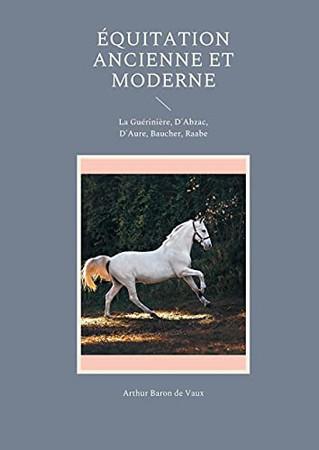 Équitation Ancienne Et Moderne: La Guérinière, D'Abzac, D'Aure, Baucher, Raabe (French Edition)