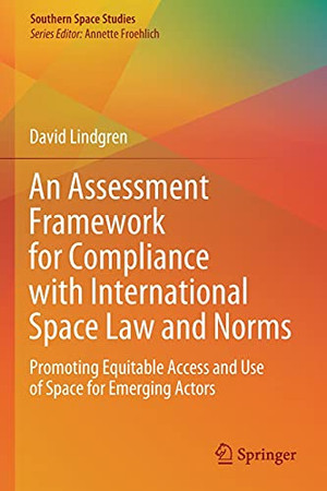 An Assessment Framework For Compliance With International Space Law And Norms: Promoting Equitable Access And Use Of Space For Emerging Actors (Southern Space Studies)