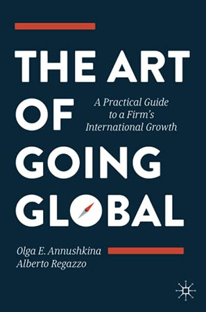 The Art Of Going Global: A Practical Guide To A Firm'S International Growth