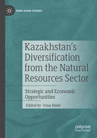 Kazakhstan'S Diversification From The Natural Resources Sector: Strategic And Economic Opportunities (Euro-Asian Studies)