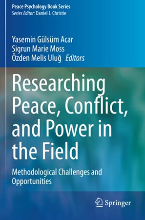 Researching Peace, Conflict, And Power In The Field: Methodological Challenges And Opportunities (Peace Psychology Book Series)